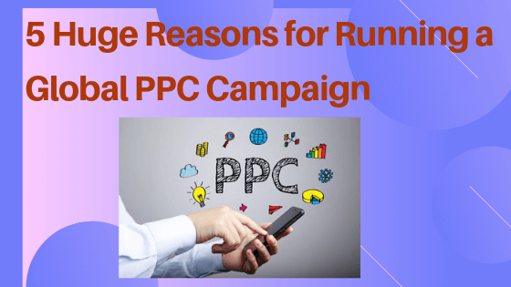5 Huge Reasons for Running a Global PPC Campaign