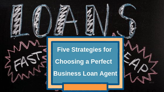 Five Strategies for Choosing a Perfect Business Loan Agent