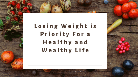 Losing Weight is Priority For a Healthy and Wealthy Life