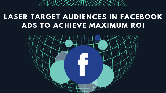 laser target Audiences in facebook ads to achieve maximum ROI